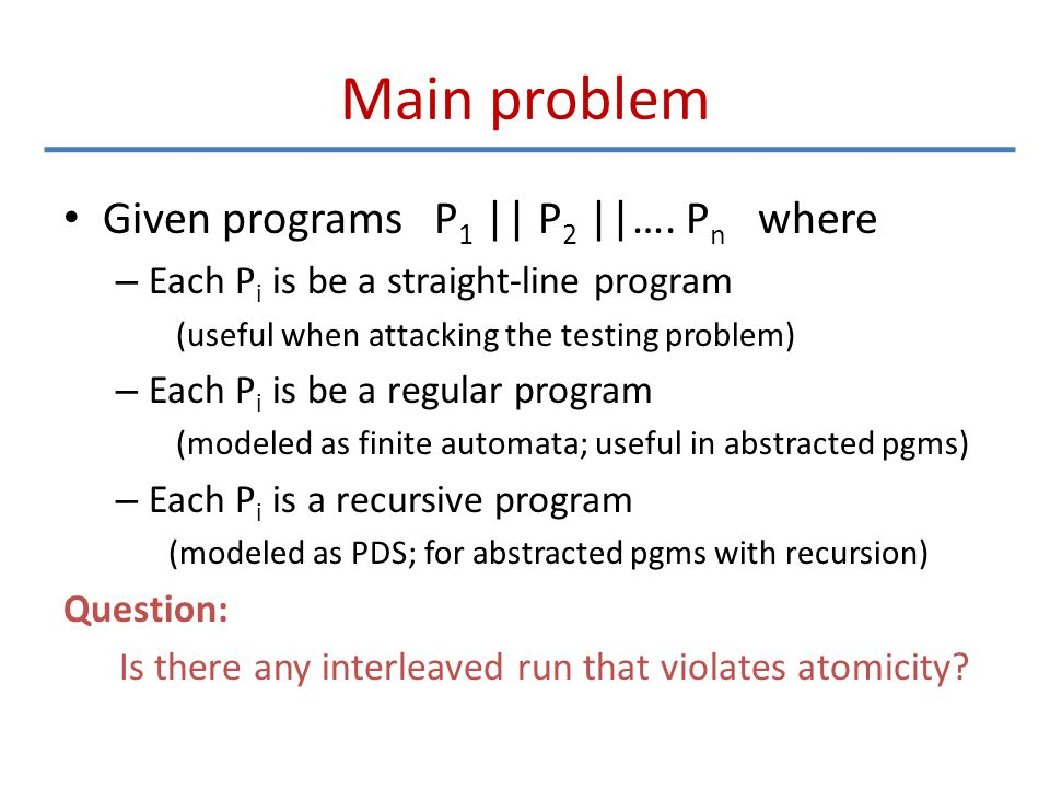 Main problem Given programs P 1 || P 2 ||…. P n where – Each P i is be a straight-line program (useful when attacking the testing problem) – Each P i