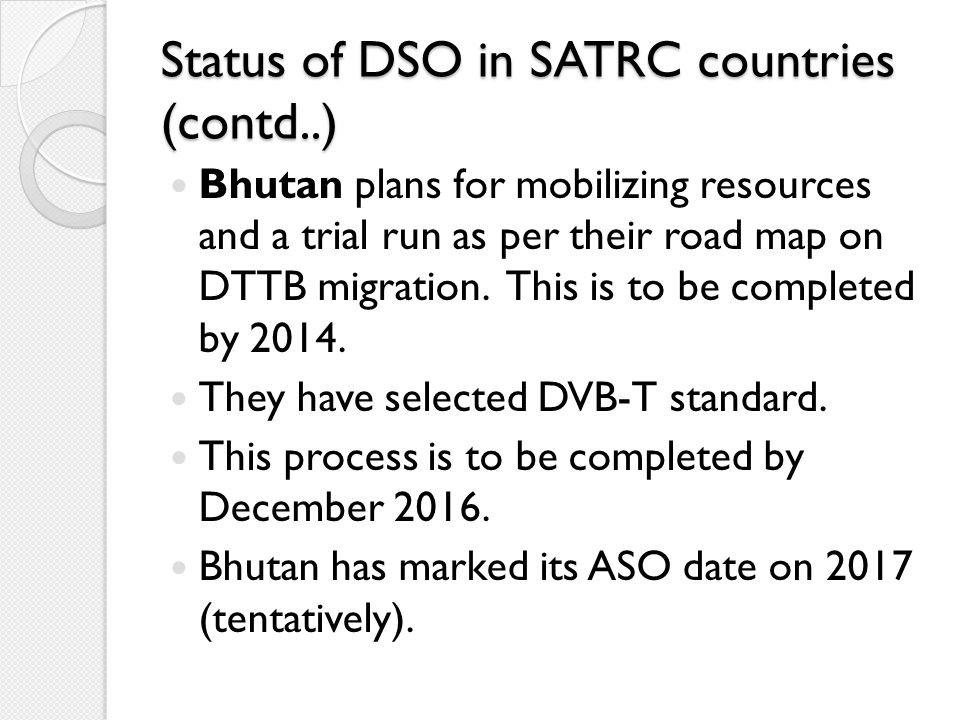 Status of DSO in SATRC countries (contd..) Bhutan plans for mobilizing resources and a trial run as per their road map on DTTB migration. This is to b