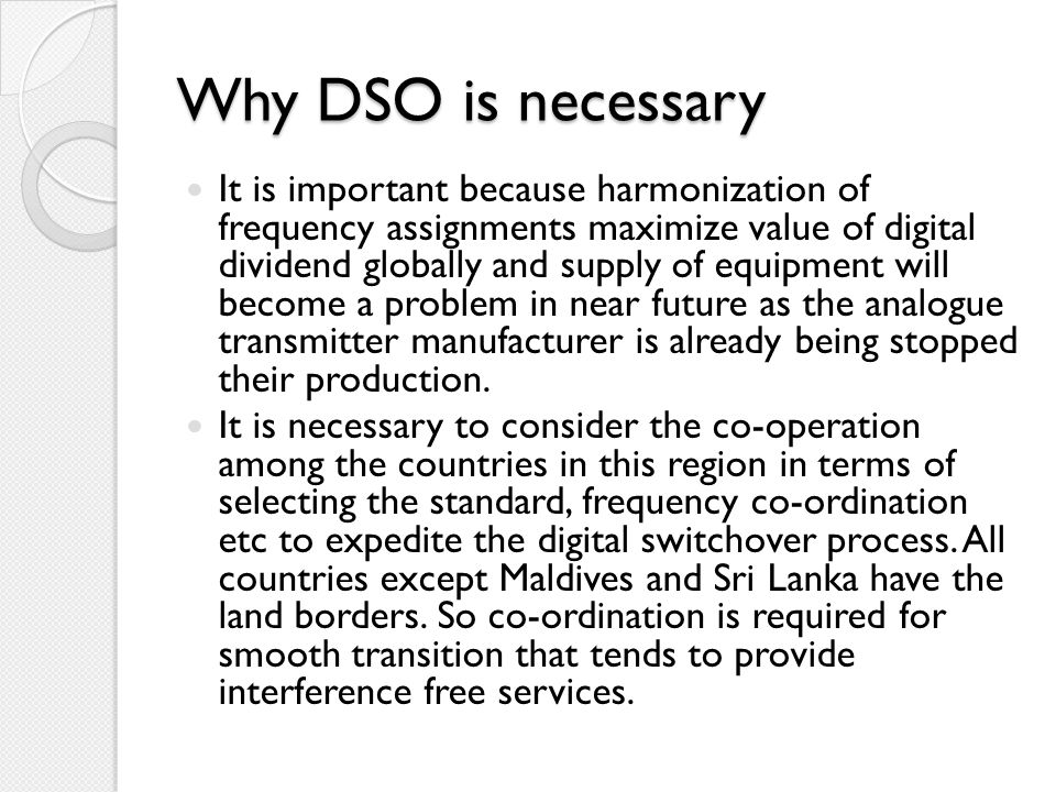 Why DSO is necessary It is important because harmonization of frequency assignments maximize value of digital dividend globally and supply of equipmen