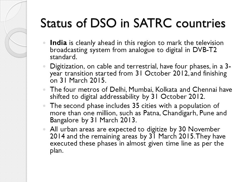 Status of DSO in SATRC countries India is cleanly ahead in this region to mark the television broadcasting system from analogue to digital in DVB-T2 s
