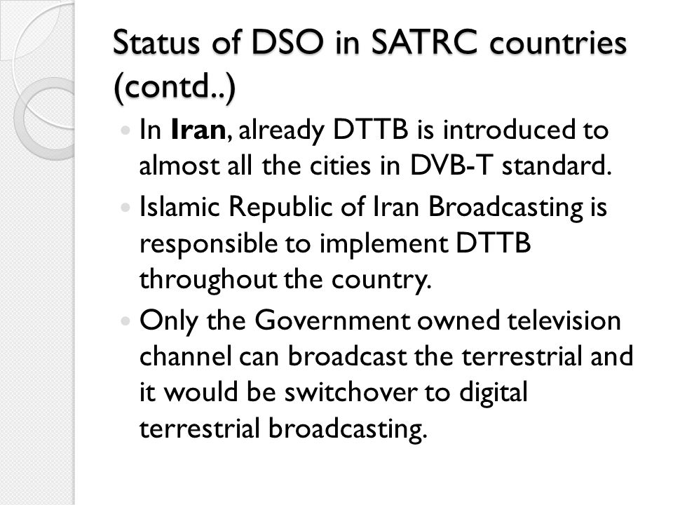 Status of DSO in SATRC countries (contd..) In Iran, already DTTB is introduced to almost all the cities in DVB-T standard. Islamic Republic of Iran Br