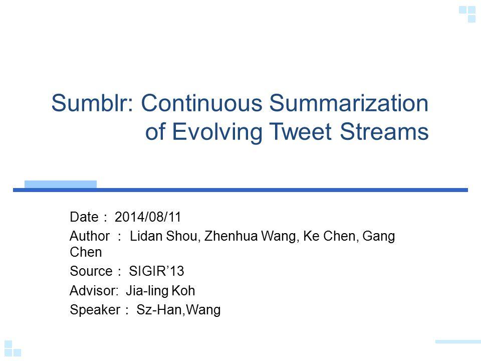 Sumblr: Continuous Summarization of Evolving Tweet Streams Date : 2014/08/11 Author : Lidan Shou, Zhenhua Wang, Ke Chen, Gang Chen Source : SIGIR'13 Advisor: Jia-ling Koh Speaker : Sz-Han,Wang