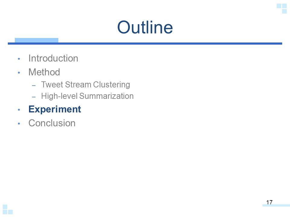 Outline Introduction Method – Tweet Stream Clustering – High-level Summarization Experiment Conclusion 17