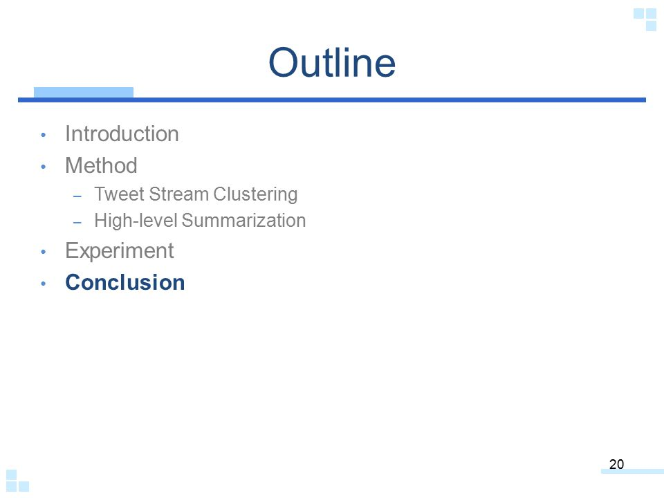 Outline Introduction Method – Tweet Stream Clustering – High-level Summarization Experiment Conclusion 20