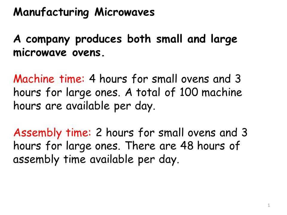 Manufacturing Microwaves A company produces both small and large microwave ovens. Machine time: 4 hours for small ovens and 3 hours for large ones. A