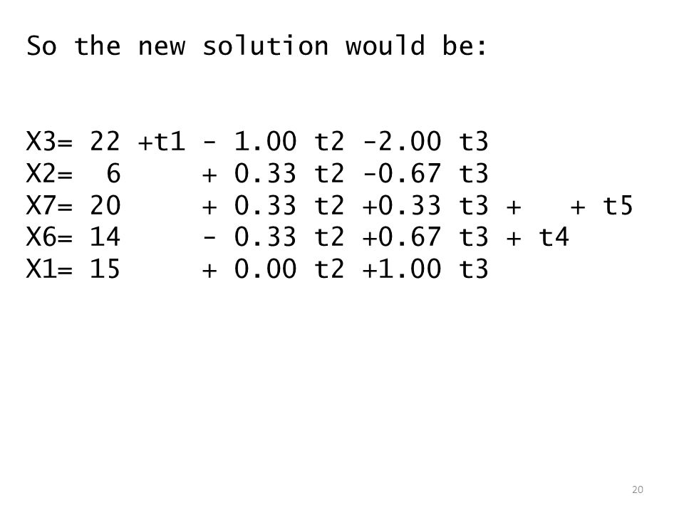 So the new solution would be: X3= 22 +t1 - 1.00 t2 -2.00 t3 X2= 6 + 0.33 t2 -0.67 t3 X7= 20 + 0.33 t2 +0.33 t3 + + t5 X6= 14 - 0.33 t2 +0.67 t3 + t4 X