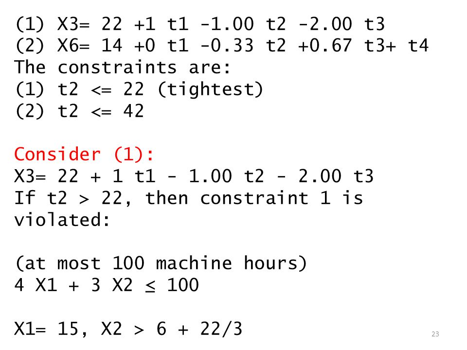 (1) X3= 22 +1 t1 -1.00 t2 -2.00 t3 (2) X6= 14 +0 t1 -0.33 t2 +0.67 t3+ t4 The constraints are: (1) t2 <= 22 (tightest) (2) t2 <= 42 Consider (1): X3= 22 + 1 t1 - 1.00 t2 - 2.00 t3 If t2 > 22, then constraint 1 is violated: (at most 100 machine hours) 4 X1 + 3 X2 ≤ 100 X1= 15, X2 > 6 + 22/3 23