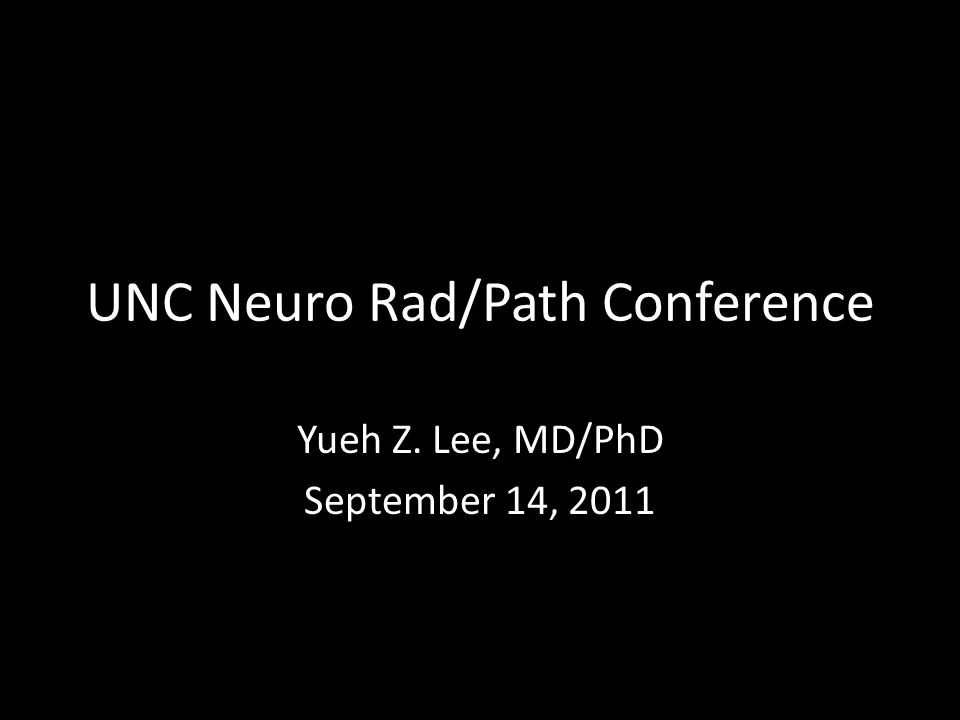 UNC Neuro Rad/Path Conference Yueh Z. Lee, MD/PhD September 14, 2011