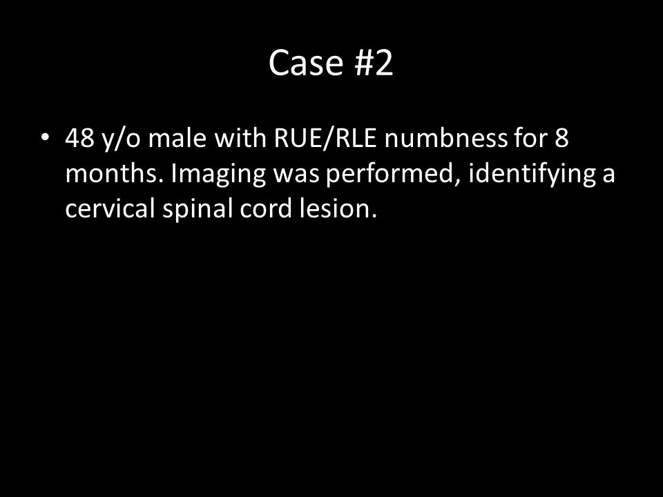 Case #2 48 y/o male with RUE/RLE numbness for 8 months.