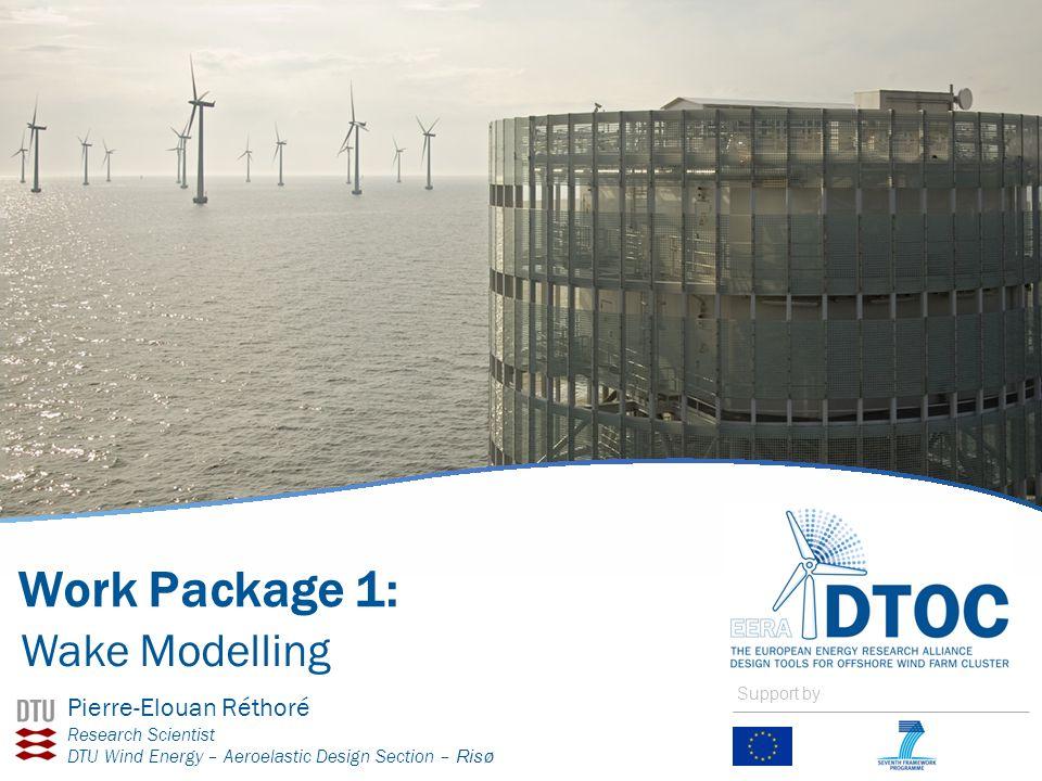 Work Package 1: Wake Modelling Pierre-Elouan Réthoré Research Scientist DTU Wind Energy – Aeroelastic Design Section – Risø Support by