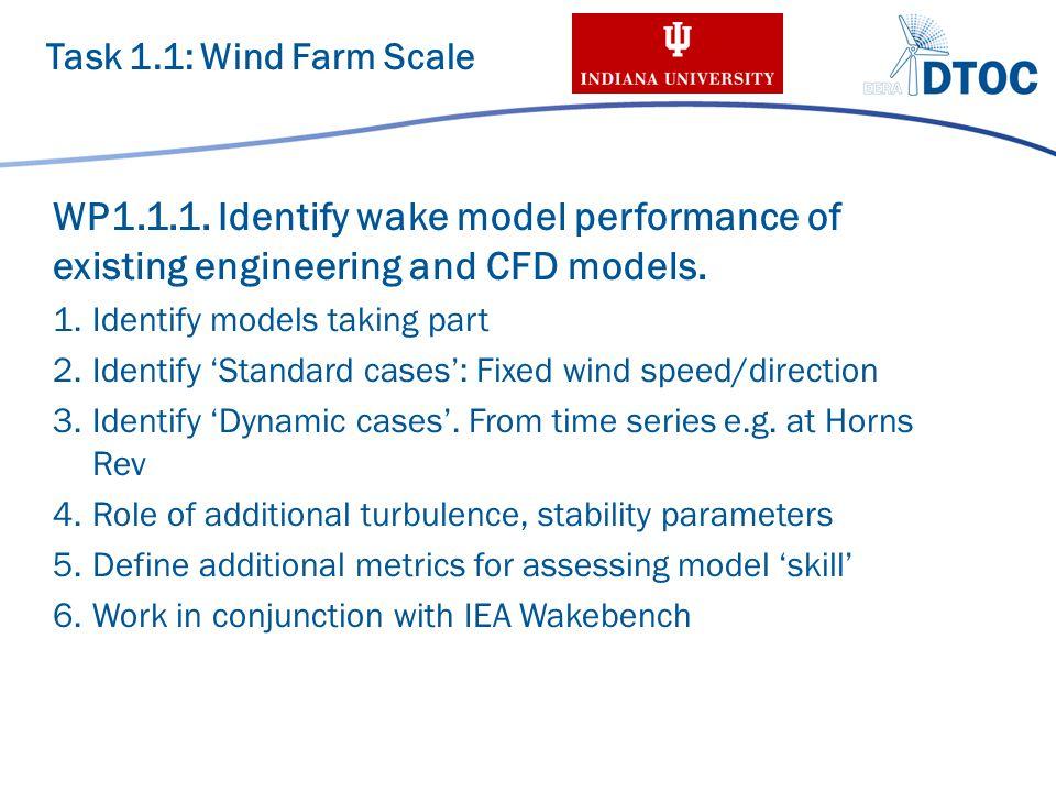 Identified Wake Models 1/2 Engineering models: – NO Jensen + Frandsen (DTU-WAsP/Park) – Ainslie (RES) – DWM, RDWM (DTU) Linearized / Parabolized CFD models: – Fuga (DTU) – FarmFlow (ECN) Task 1.1: Wind Farm Scale