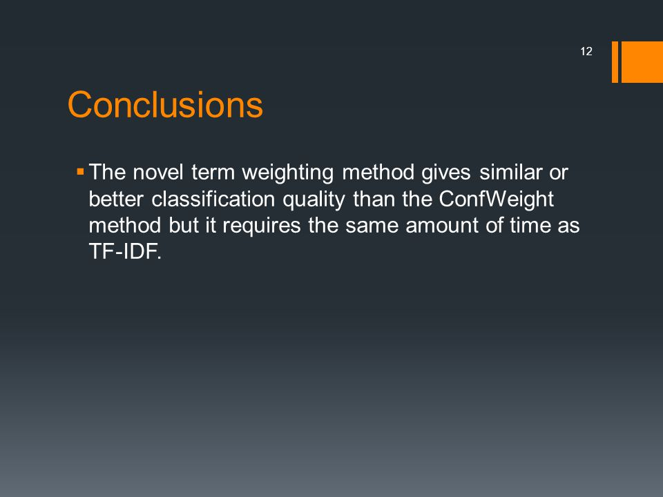 Conclusions  The novel term weighting method gives similar or better classification quality than the ConfWeight method but it requires the same amount of time as TF-IDF.