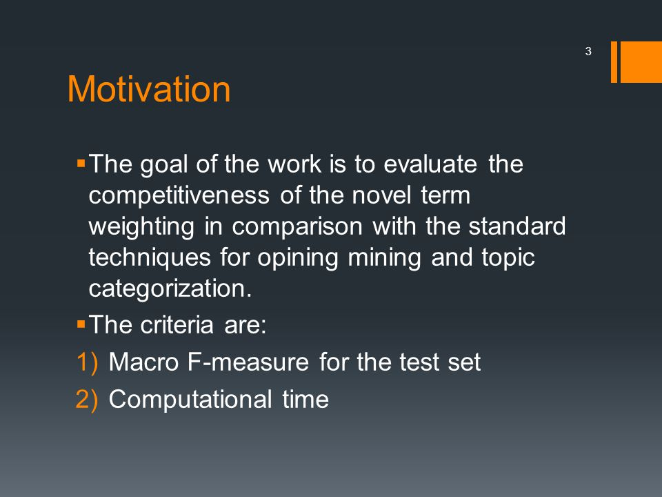 Motivation  The goal of the work is to evaluate the competitiveness of the novel term weighting in comparison with the standard techniques for opining mining and topic categorization.