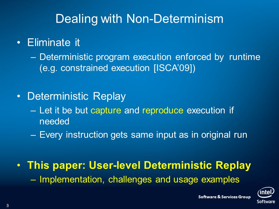 Software & Services Group Dealing with Non-Determinism Eliminate it –Deterministic program execution enforced by runtime (e.g.