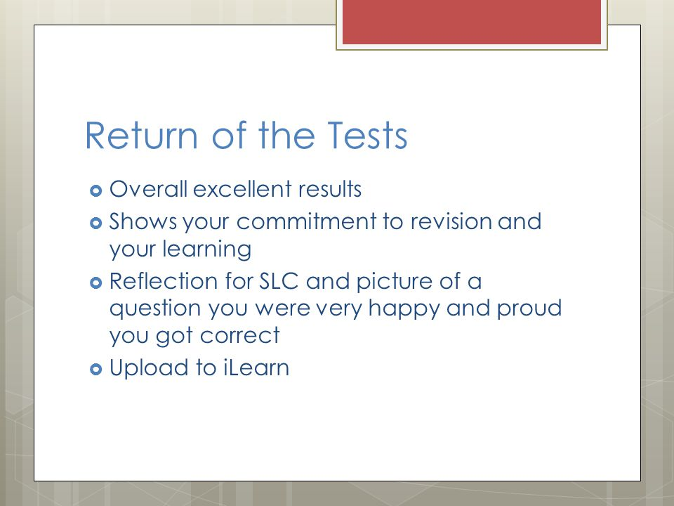 Return of the Tests  Overall excellent results  Shows your commitment to revision and your learning  Reflection for SLC and picture of a question you were very happy and proud you got correct  Upload to iLearn