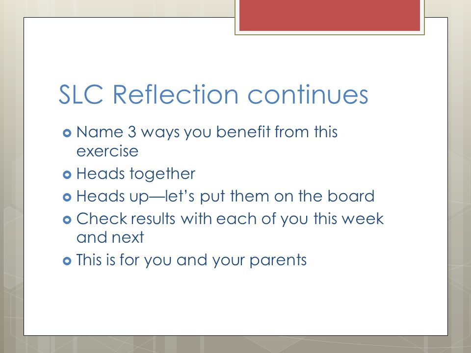 SLC Reflection continues  Name 3 ways you benefit from this exercise  Heads together  Heads up—let's put them on the board  Check results with each of you this week and next  This is for you and your parents