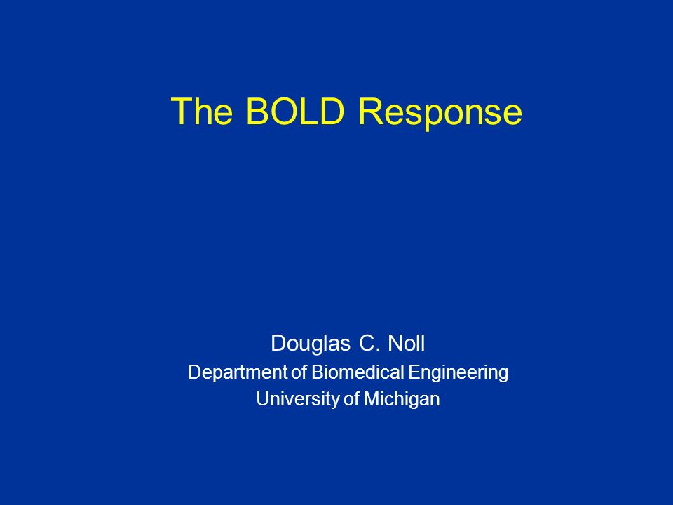The BOLD Response Douglas C. Noll Department of Biomedical Engineering University of Michigan