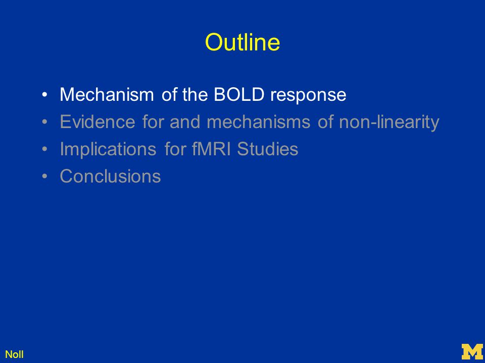 Noll Outline Mechanism of the BOLD response Evidence for and mechanisms of non-linearity Implications for fMRI Studies Conclusions