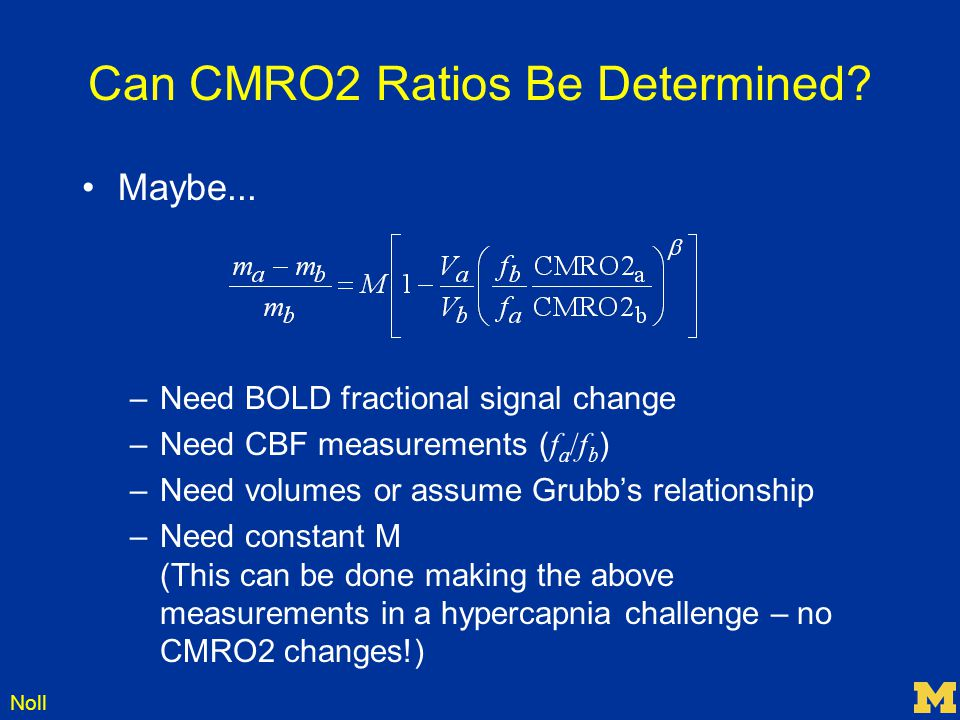 Noll Can CMRO2 Ratios Be Determined? Maybe... –Need BOLD fractional signal change –Need CBF measurements ( f a /f b ) –Need volumes or assume Grubb's