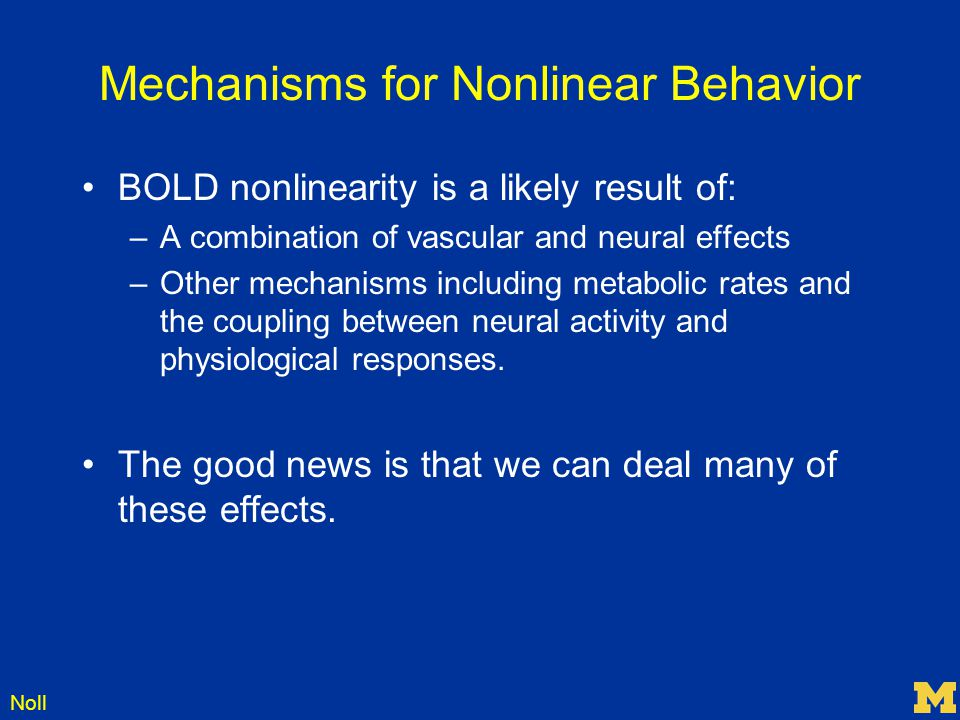 Noll Mechanisms for Nonlinear Behavior BOLD nonlinearity is a likely result of: –A combination of vascular and neural effects –Other mechanisms includ