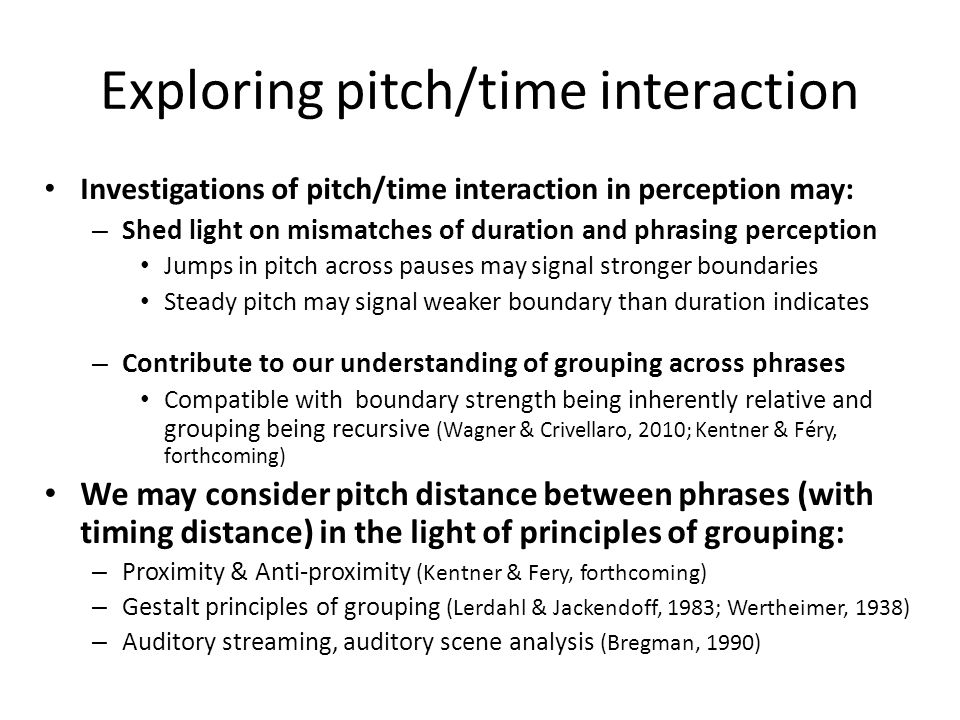 Pitch, timing & grouping F0 cues are recognized as important to grouping – Phrase accents and boundary tones (Beckman & Ayers Elam,1997) – Phrase-init