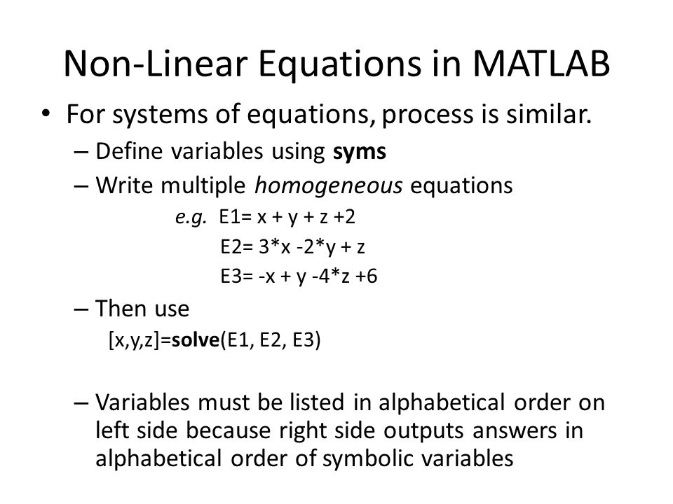 Non-Linear Equations in MATLAB For systems of equations, process is similar. – Define variables using syms – Write multiple homogeneous equations e.g.