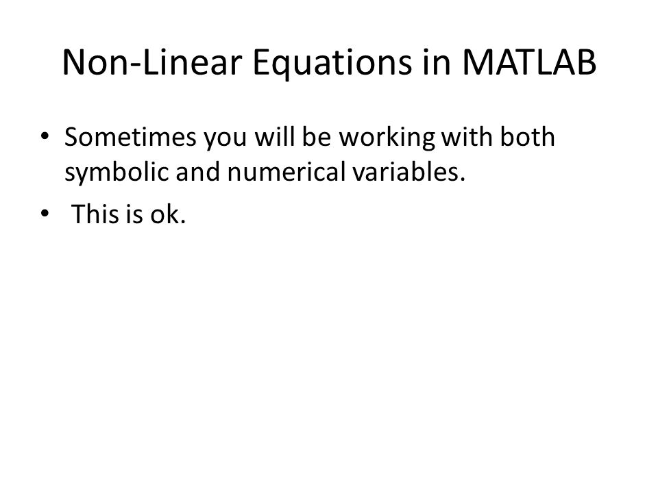 Non-Linear Equations in MATLAB Sometimes you will be working with both symbolic and numerical variables. This is ok.