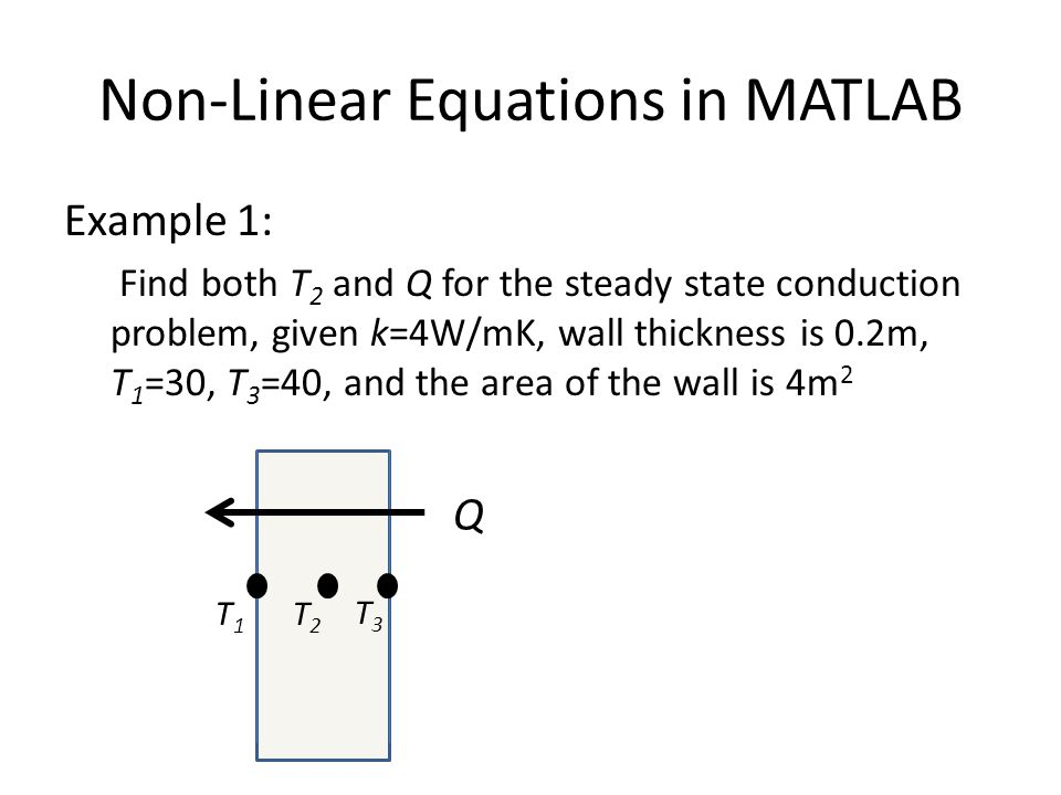 Non-Linear Equations in MATLAB Example 1: Find both T 2 and Q for the steady state conduction problem, given k=4W/mK, wall thickness is 0.2m, T 1 =30, T 3 =40, and the area of the wall is 4m 2 T1T1 T2T2 T3T3 Q