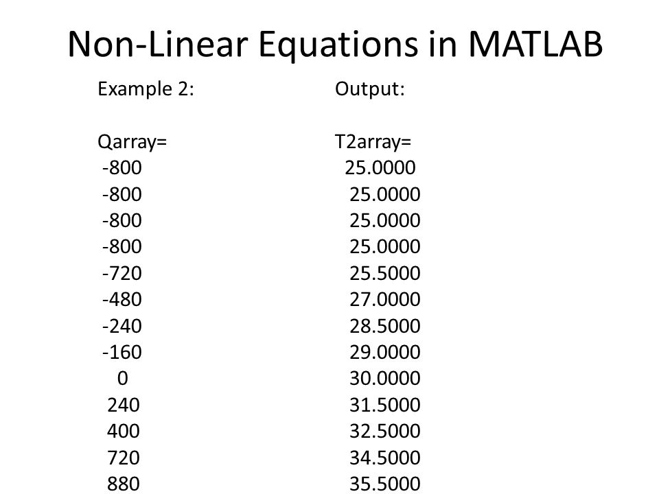 Non-Linear Equations in MATLAB Example 2: Qarray= -800 -720 -480 -240 -160 0 240 400 720 880 Output: T2array= 25.0000 25.5000 27.0000 28.5000 29.0000 30.0000 31.5000 32.5000 34.5000 35.5000