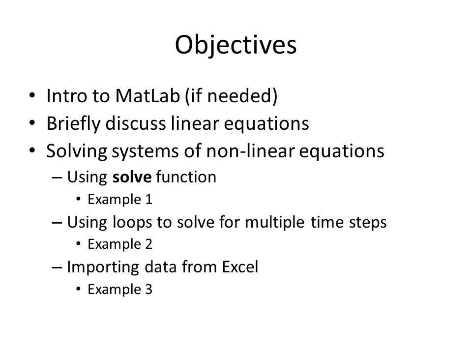 Objectives Intro to MatLab (if needed) Briefly discuss linear equations Solving systems of non-linear equations – Using solve function Example 1 – Using loops to solve for multiple time steps Example 2 – Importing data from Excel Example 3