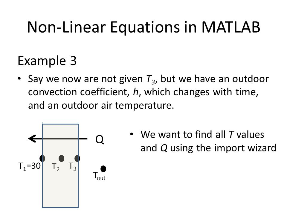 Non-Linear Equations in MATLAB Example 3 Say we now are not given T 3, but we have an outdoor convection coefficient, h, which changes with time, and