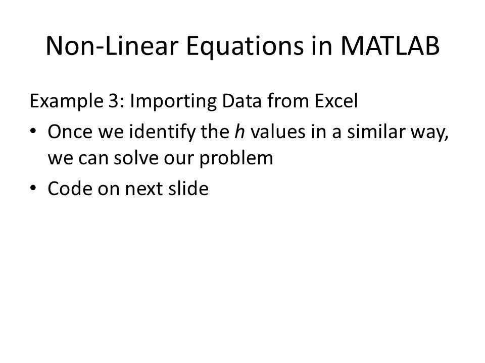 Non-Linear Equations in MATLAB Example 3: Importing Data from Excel Once we identify the h values in a similar way, we can solve our problem Code on next slide