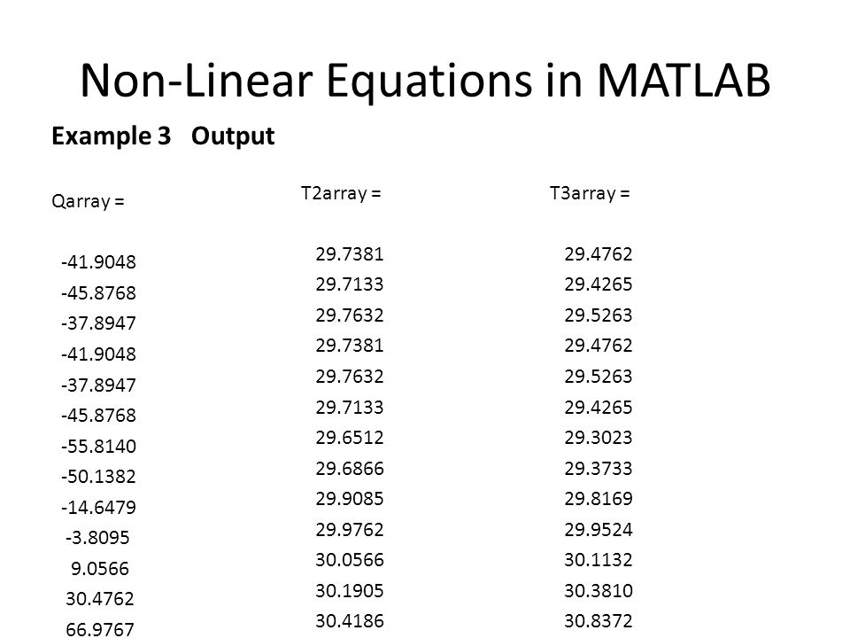 Non-Linear Equations in MATLAB Example 3 Output Qarray = -41.9048 -45.8768 -37.8947 -41.9048 -37.8947 -45.8768 -55.8140 -50.1382 -14.6479 -3.8095 9.05