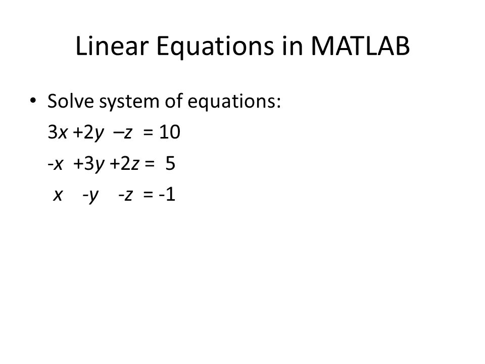 Linear Equations in MATLAB Solve system of equations: 3x +2y –z = 10 -x +3y +2z = 5 x -y -z = -1