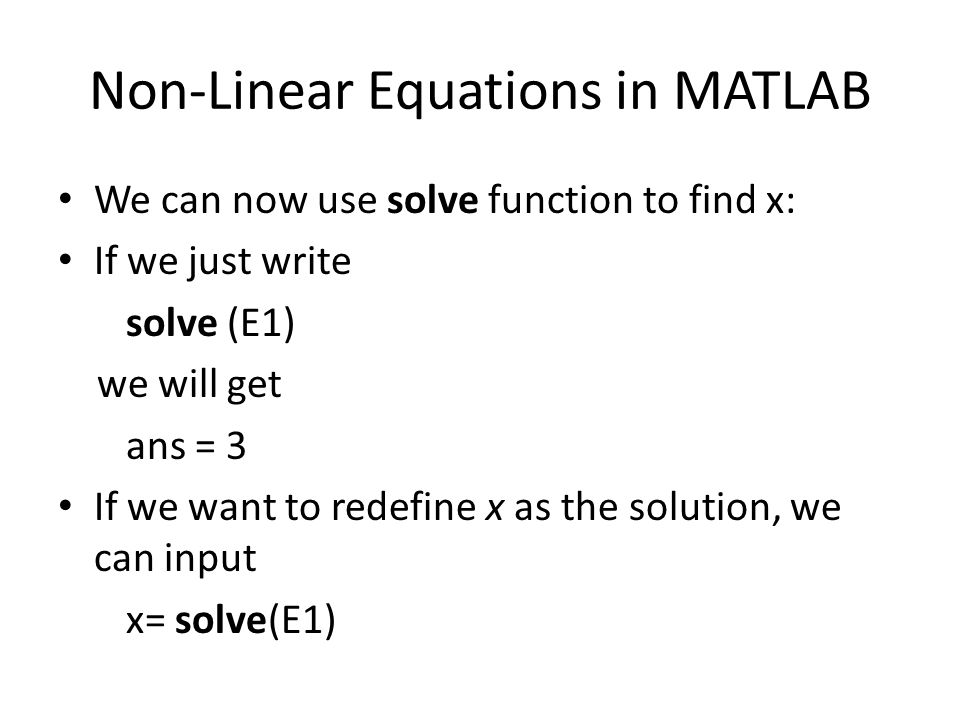 Non-Linear Equations in MATLAB We can now use solve function to find x: If we just write solve (E1) we will get ans = 3 If we want to redefine x as the solution, we can input x= solve(E1)