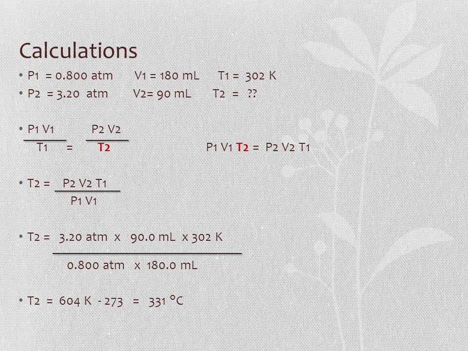 Calculations P1 = 0.800 atm V1 = 180 mL T1 = 302 K P2 = 3.20 atm V2= 90 mL T2 = ?.