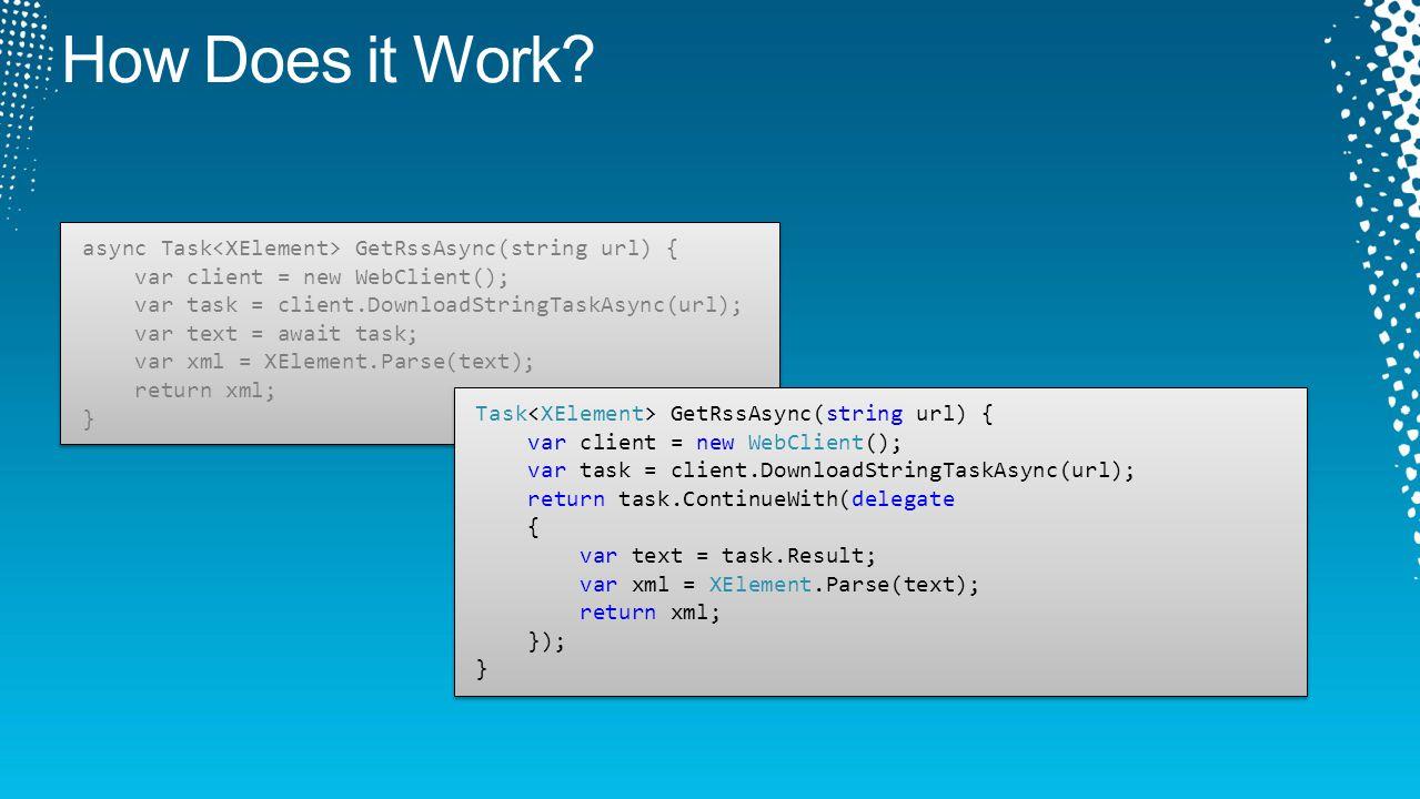 async Task GetRssAsync(string url) { var client = new WebClient(); var task = client.DownloadStringTaskAsync(url); var text = await task; var xml = XElement.Parse(text); return xml; } async Task GetRssAsync(string url) { var client = new WebClient(); var task = client.DownloadStringTaskAsync(url); var text = await task; var xml = XElement.Parse(text); return xml; } Task GetRssAsync(string url) { var client = new WebClient(); var task = client.DownloadStringTaskAsync(url); return task.ContinueWith(delegate { var text = task.Result; var xml = XElement.Parse(text); return xml; }); } Task GetRssAsync(string url) { var client = new WebClient(); var task = client.DownloadStringTaskAsync(url); return task.ContinueWith(delegate { var text = task.Result; var xml = XElement.Parse(text); return xml; }); }