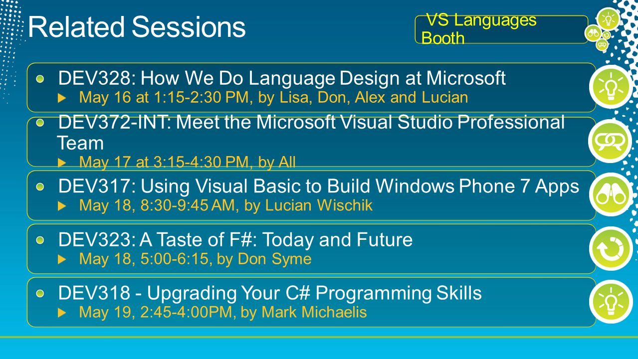DEV328: How We Do Language Design at Microsoft May 16 at 1:15-2:30 PM, by Lisa, Don, Alex and Lucian DEV372-INT: Meet the Microsoft Visual Studio Professional Team May 17 at 3:15-4:30 PM, by All DEV317: Using Visual Basic to Build Windows Phone 7 Apps May 18, 8:30-9:45 AM, by Lucian Wischik DEV323: A Taste of F#: Today and Future May 18, 5:00-6:15, by Don Syme DEV318 - Upgrading Your C# Programming Skills May 19, 2:45-4:00PM, by Mark Michaelis VS Languages Booth