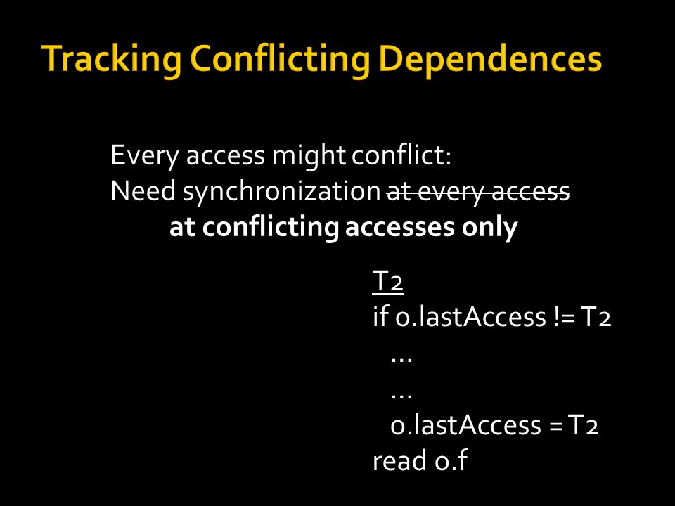 Every access might conflict: Need synchronization at every access at conflicting accesses only T2 if o.lastAccess != T2 … o.lastAccess = T2 read o.f