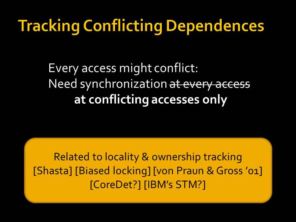 Every access might conflict: Need synchronization at every access at conflicting accesses only Related to locality & ownership tracking [Shasta] [Biased locking] [von Praun & Gross '01] [CoreDet?] [IBM's STM?]