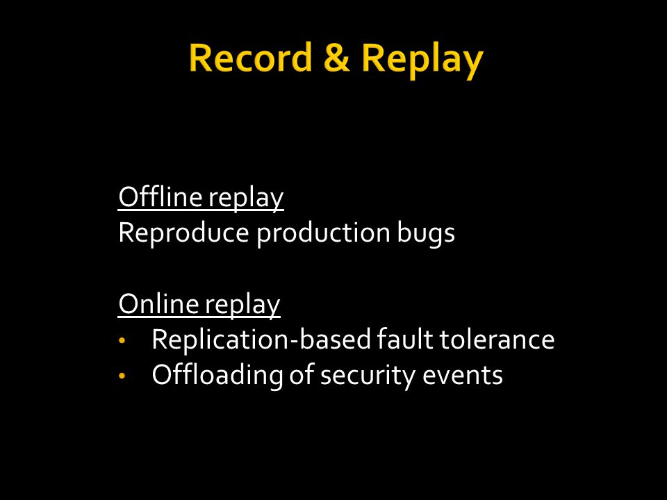 Offline replay Reproduce production bugs Online replay Replication-based fault tolerance Offloading of security events