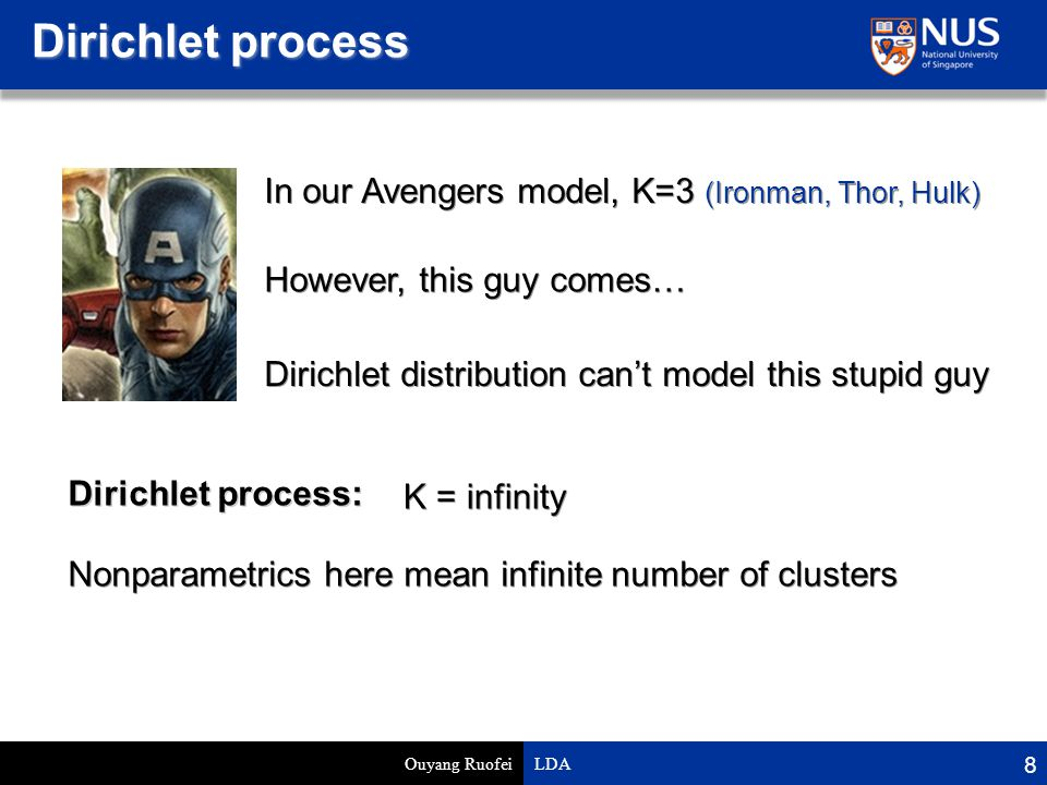 Dirichlet process Ouyang Ruofei LDA 8 In our Avengers model, K=3 (Ironman, Thor, Hulk) Dirichlet process: However, this guy comes… Dirichlet distribution can't model this stupid guy K = infinity Nonparametrics here mean infinite number of clusters
