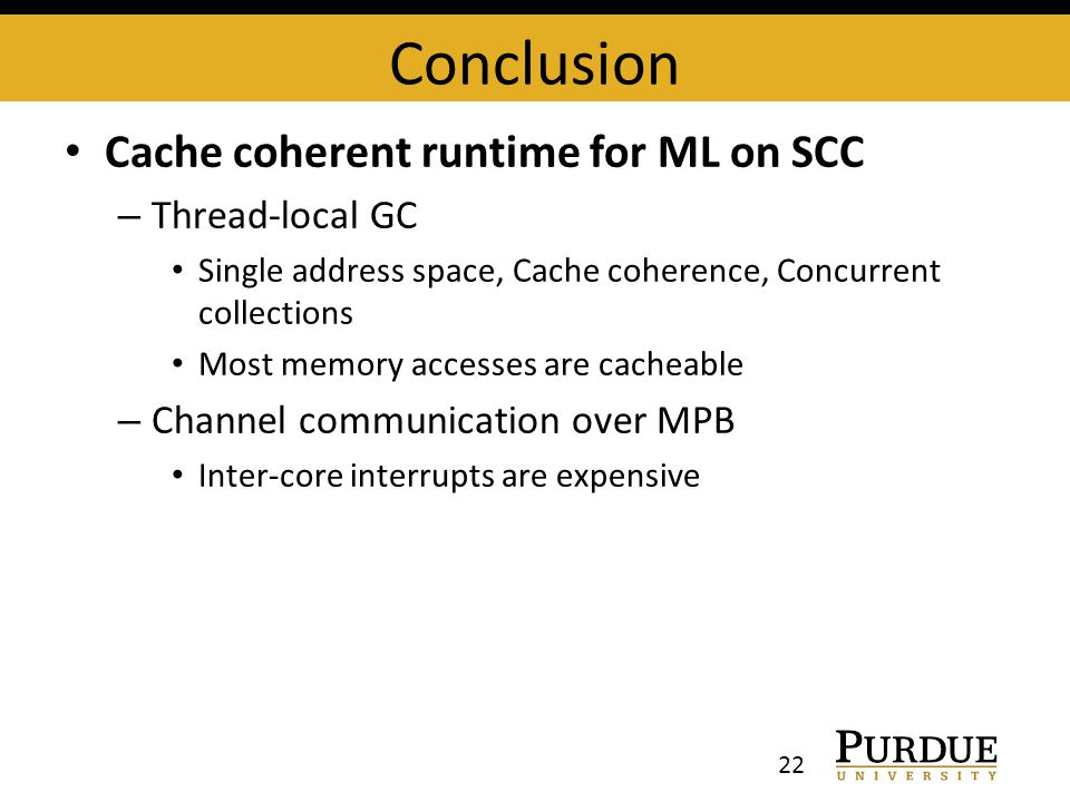 Conclusion Cache coherent runtime for ML on SCC – Thread-local GC Single address space, Cache coherence, Concurrent collections Most memory accesses are cacheable – Channel communication over MPB Inter-core interrupts are expensive 22