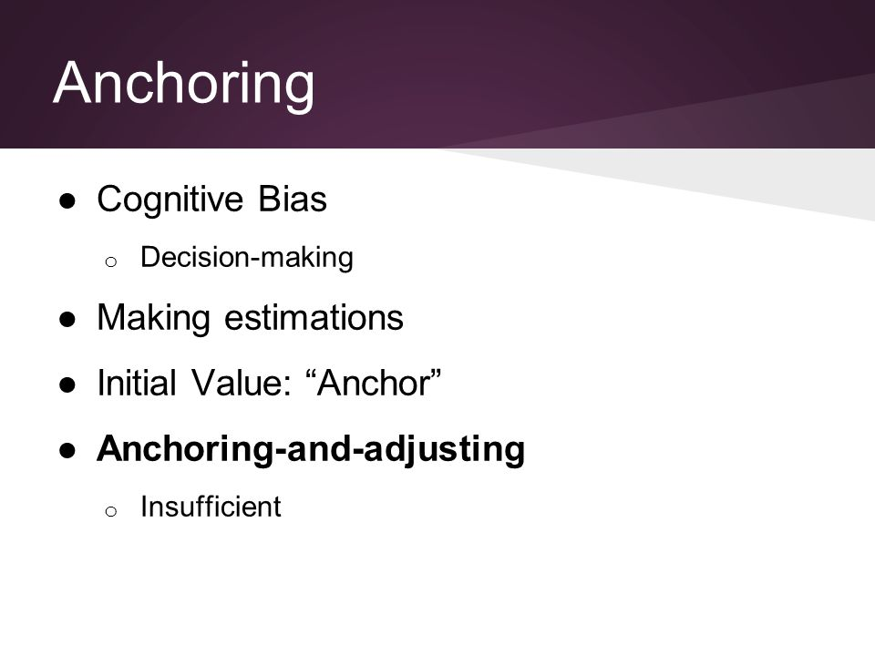 "Anchoring ●Cognitive Bias o Decision-making ●Making estimations ●Initial Value: ""Anchor"" ●Anchoring-and-adjusting o Insufficient"