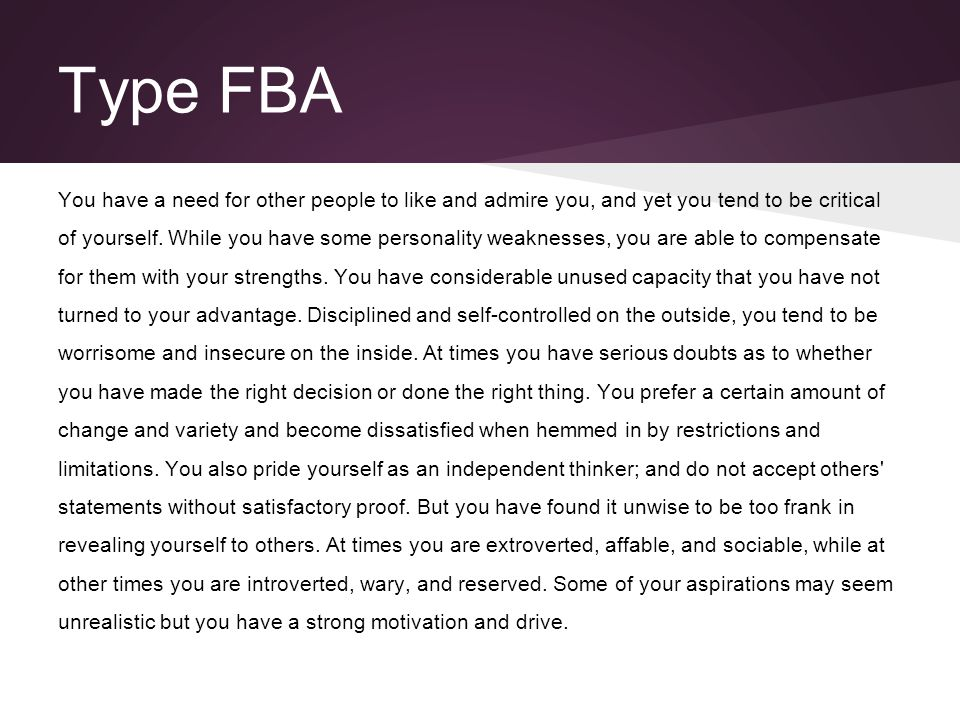 Type FBA You have a need for other people to like and admire you, and yet you tend to be critical of yourself. While you have some personality weaknes