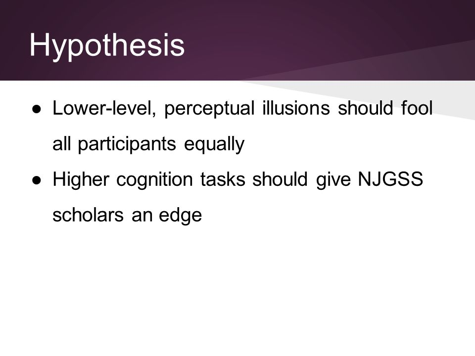 Hypothesis ●Lower-level, perceptual illusions should fool all participants equally ●Higher cognition tasks should give NJGSS scholars an edge