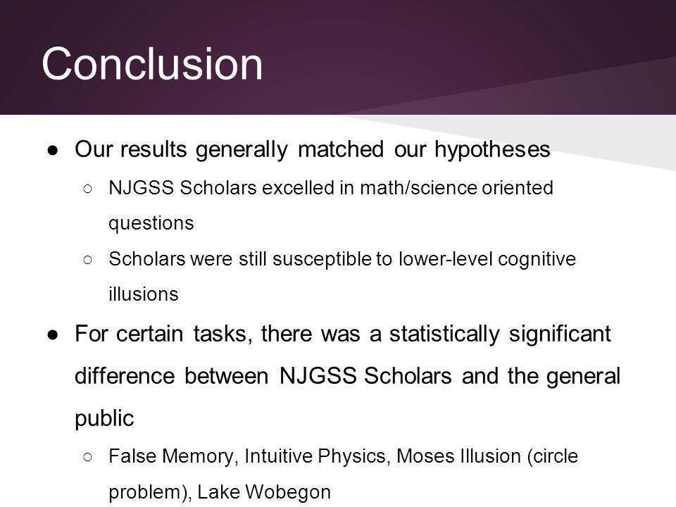 Conclusion ●Our results generally matched our hypotheses ○NJGSS Scholars excelled in math/science oriented questions ○Scholars were still susceptible to lower-level cognitive illusions ●For certain tasks, there was a statistically significant difference between NJGSS Scholars and the general public ○False Memory, Intuitive Physics, Moses Illusion (circle problem), Lake Wobegon