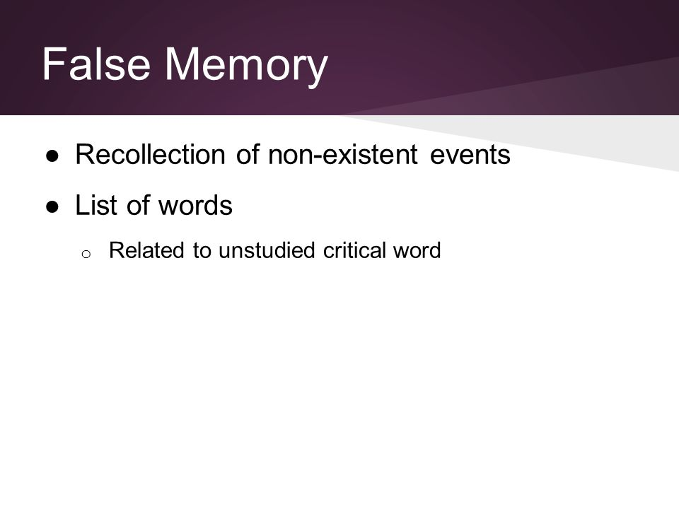 False Memory ●Recollection of non-existent events ●List of words o Related to unstudied critical word