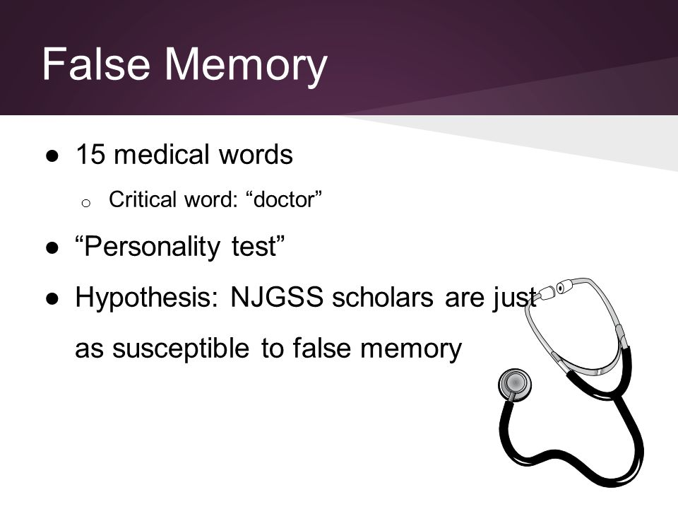 "False Memory ●15 medical words o Critical word: ""doctor"" ●""Personality test"" ●Hypothesis: NJGSS scholars are just as susceptible to false memory"
