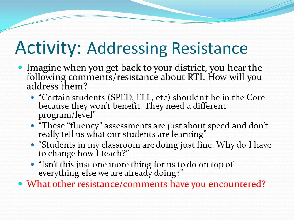 Activity: Addressing Resistance Imagine when you get back to your district, you hear the following comments/resistance about RTI.